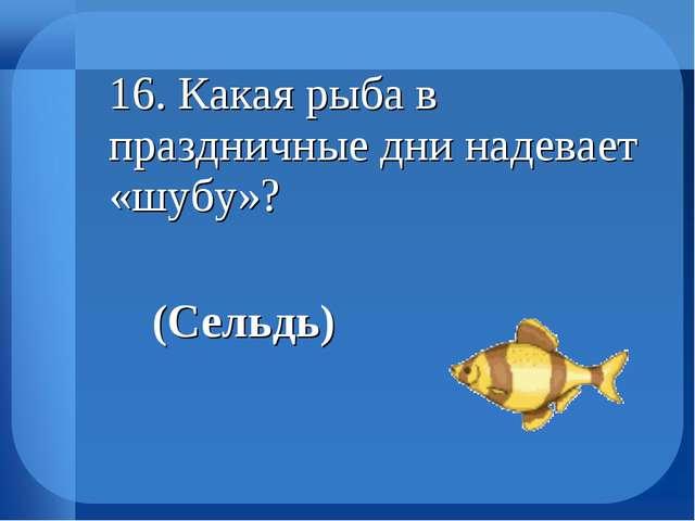 16. Какая рыба в праздничные дни надевает «шубу»? (Сельдь)