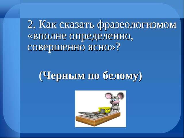 2. Как сказать фразеологизмом «вполне определенно, совершенно ясно»? (Черн...
