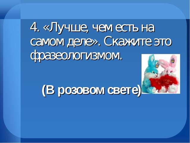 4. «Лучше, чем есть на самом деле». Скажите это фразеологизмом. (В розовом...