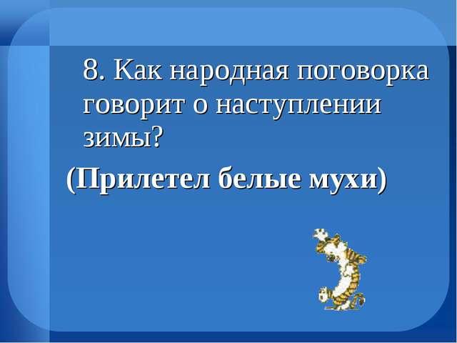 8. Как народная поговорка говорит о наступлении зимы? (Прилетел белые мухи)