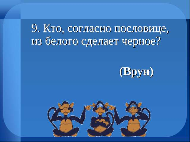 9. Кто, согласно пословице, из белого сделает черное? (Врун)