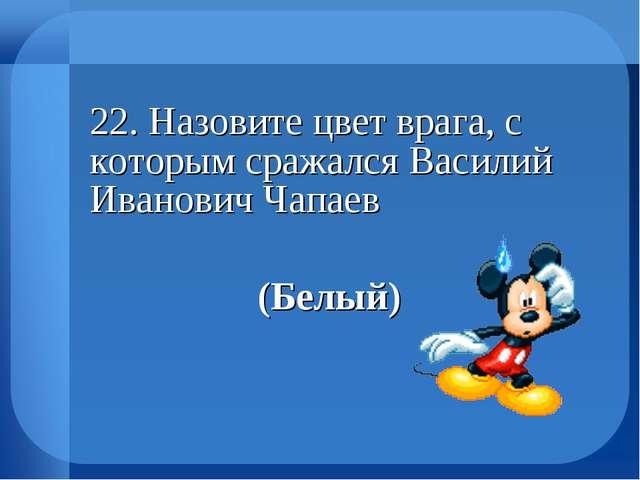 22. Назовите цвет врага, с которым сражался Василий Иванович Чапаев (Бел...