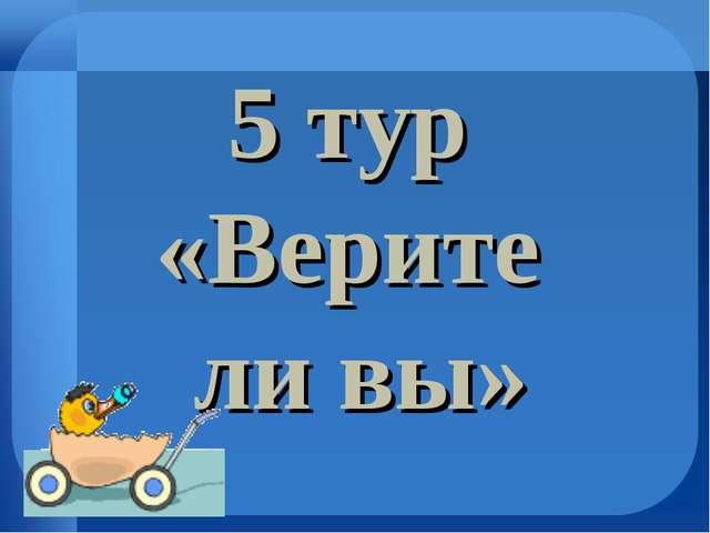 5 тур «Верите ли вы»