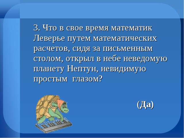 3. Что в свое время математик Леверье путем математических расчетов, сидя за...