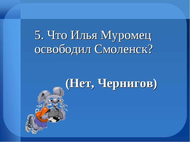 5. Что Илья Муромец освободил Смоленск? (Нет, Чернигов)