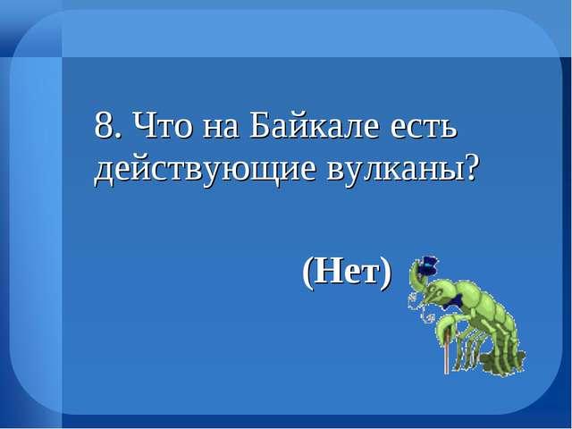 8. Что на Байкале есть действующие вулканы? (Нет)