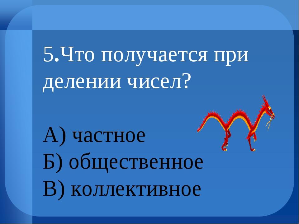 5.Что получается при делении чисел? А) частное Б) общественное В) коллективное