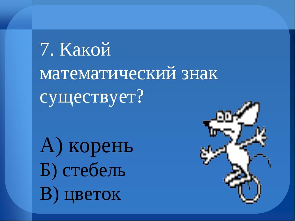 7. Какой математический знак существует? А) корень Б) стебель В) цветок