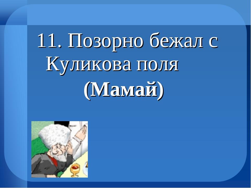 11. Позорно бежал с Куликова поля (Мамай)