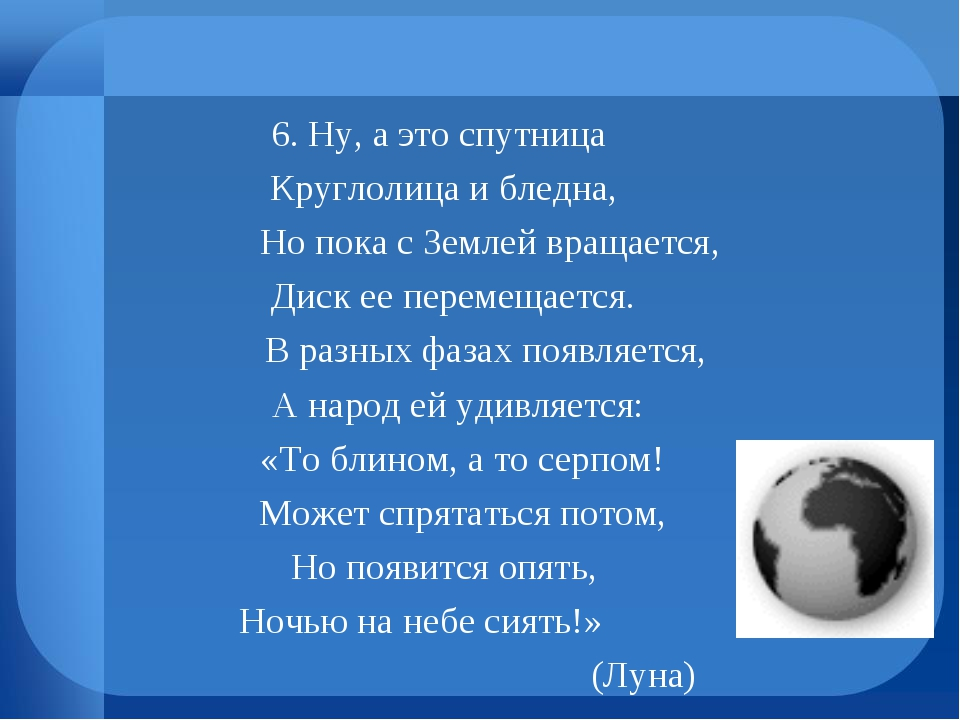 6. Ну, а это спутница Круглолица и бледна, Но пока с Землей вращается, Диск е...