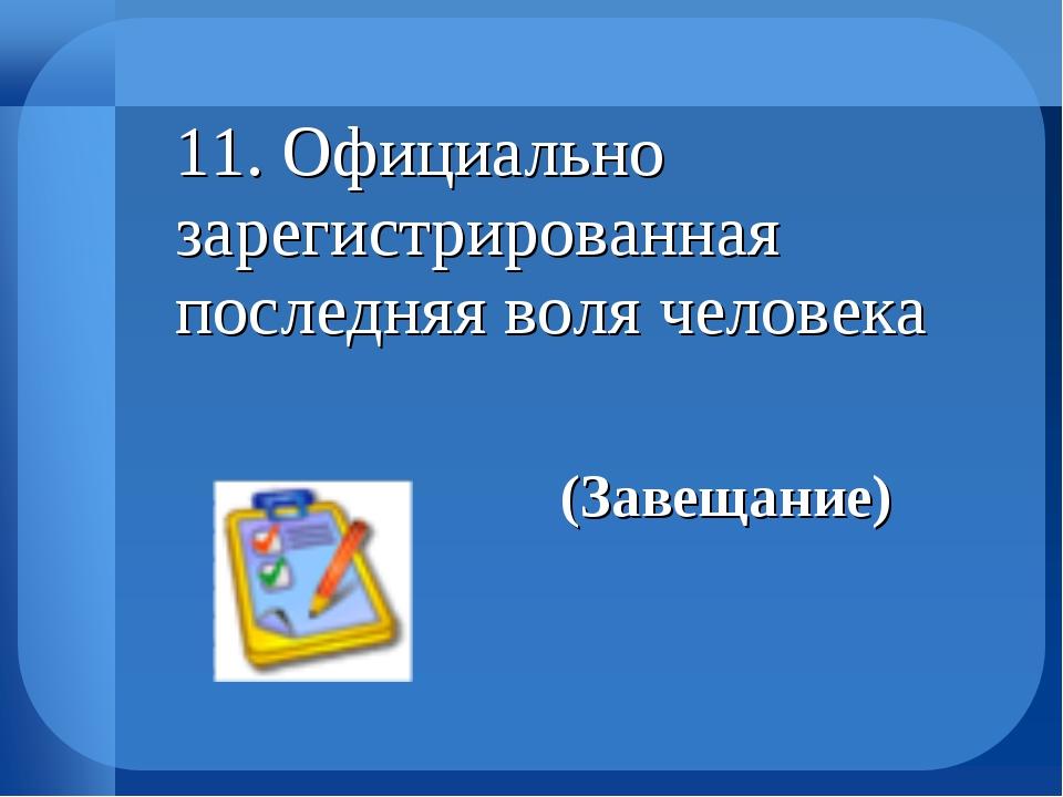 11. Официально зарегистрированная последняя воля человека (Завещание)