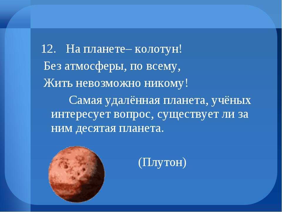 12. На планете– колотун! Без атмосферы, по всему, Жить невозможно никому! С...