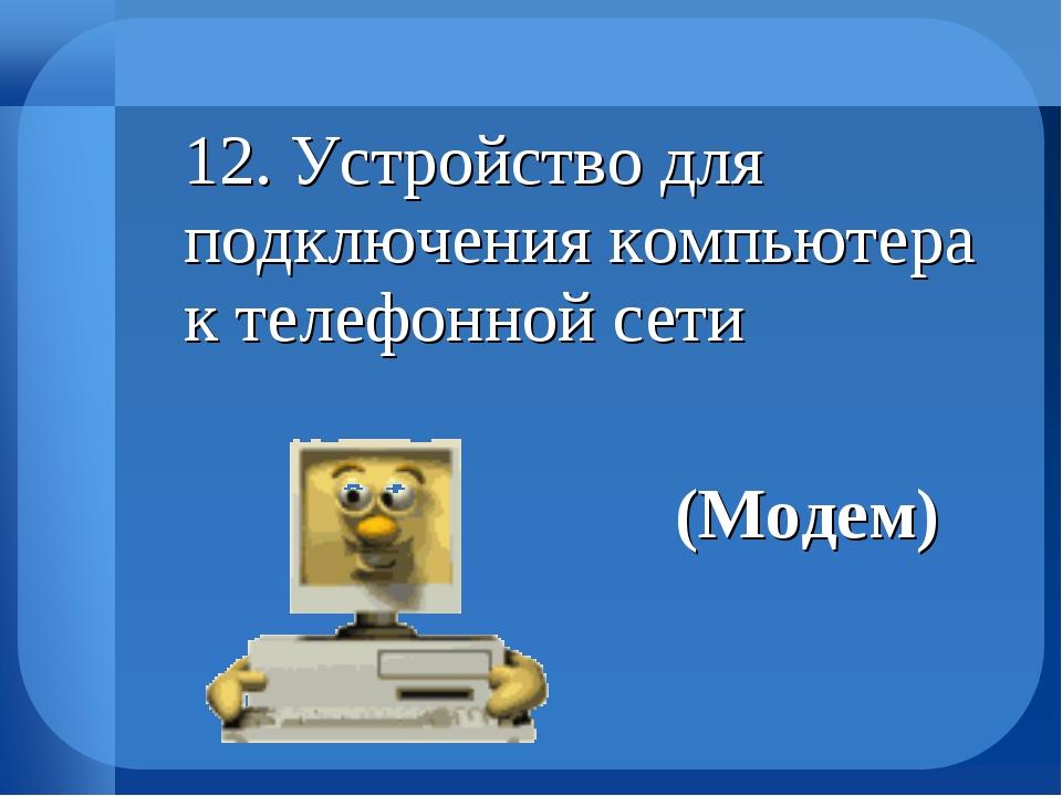 12. Устройство для подключения компьютера к телефонной сети (Модем)