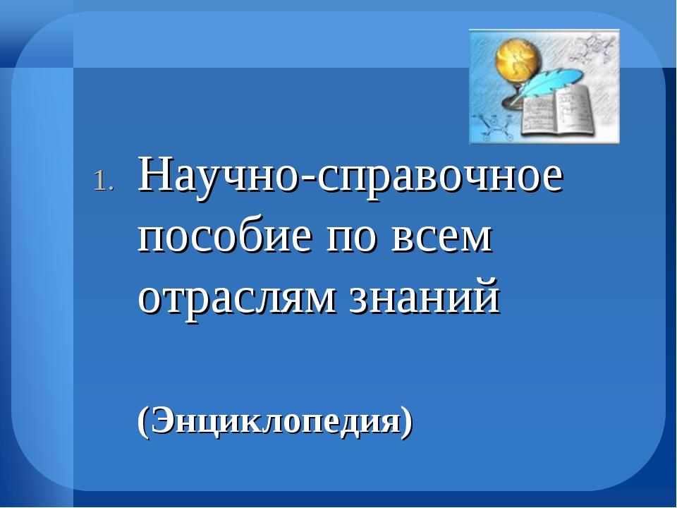 Научно-справочное пособие по всем отраслям знаний  (Энциклопедия)