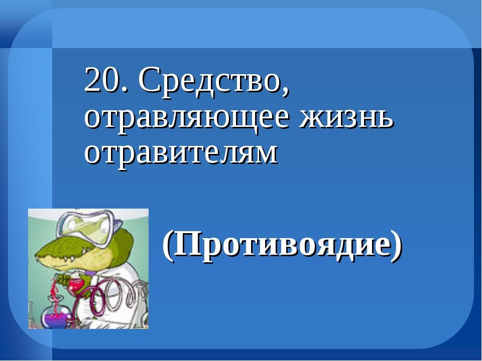 20. Средство, отравляющее жизнь отравителям (Противоядие)