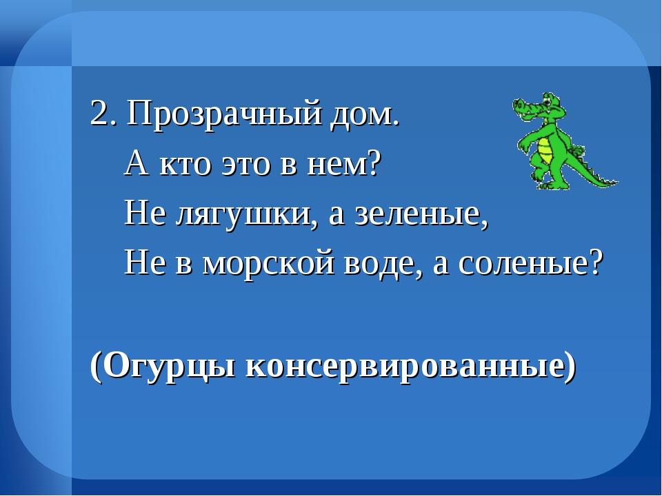 2. Прозрачный дом.  А кто это в нем?  Не лягушки, а зеленые,  Не в морской...