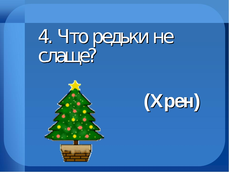 4. Что редьки не слаще? (Хрен)