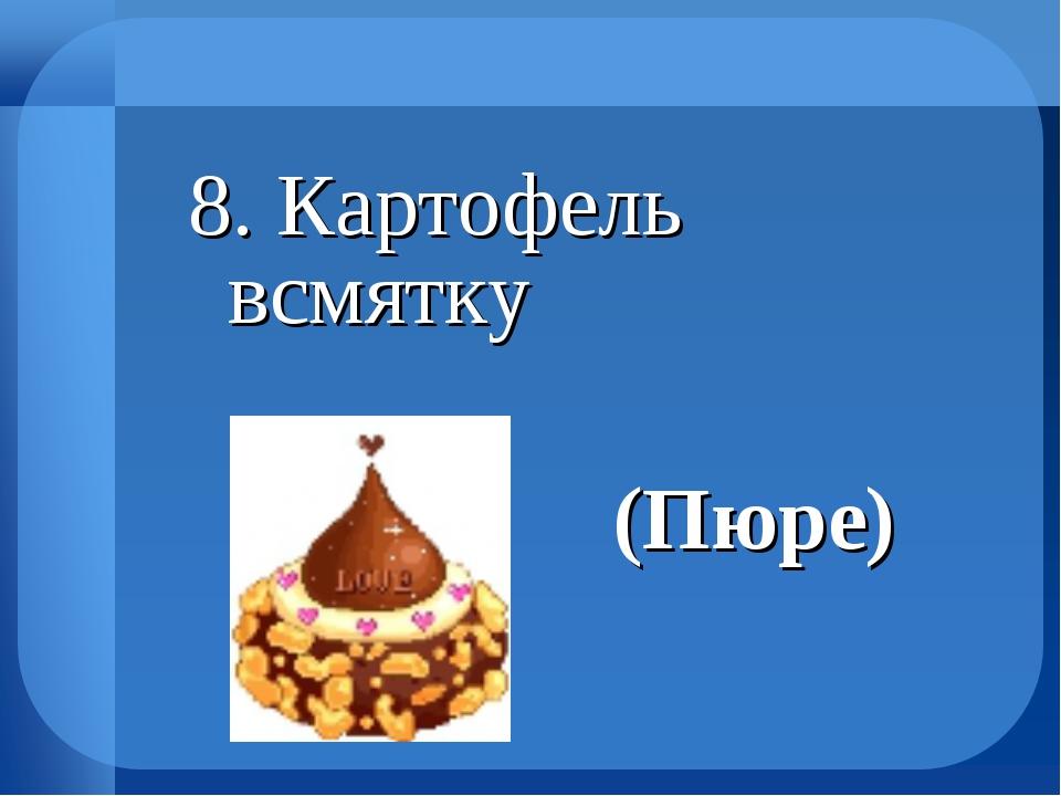 8. Картофель всмятку (Пюре)