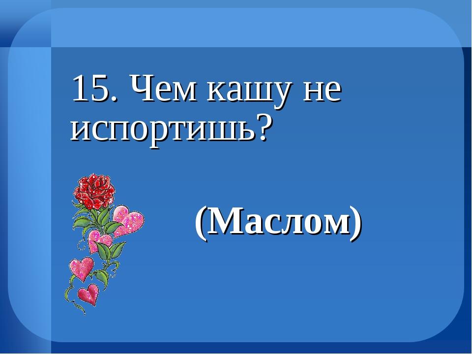 15. Чем кашу не испортишь? (Маслом)