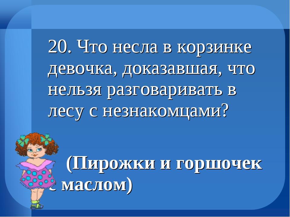 20. Что несла в корзинке девочка, доказавшая, что нельзя разговаривать в лес...