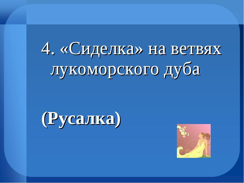 4. «Сиделка» на ветвях лукоморского дуба (Русалка)