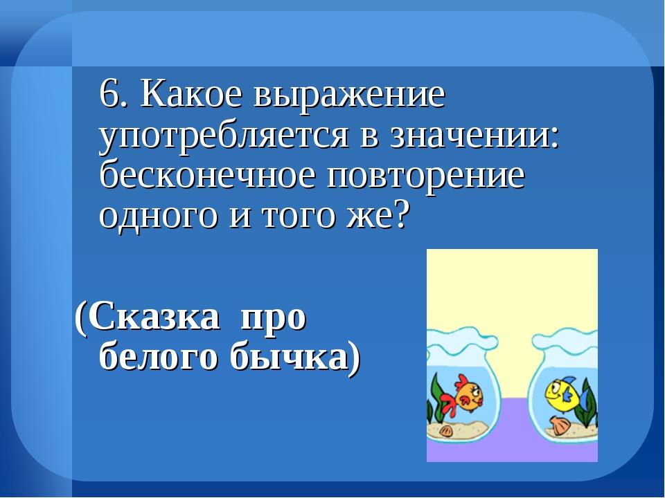 6. Какое выражение употребляется в значении: бесконечное повторение одного и...