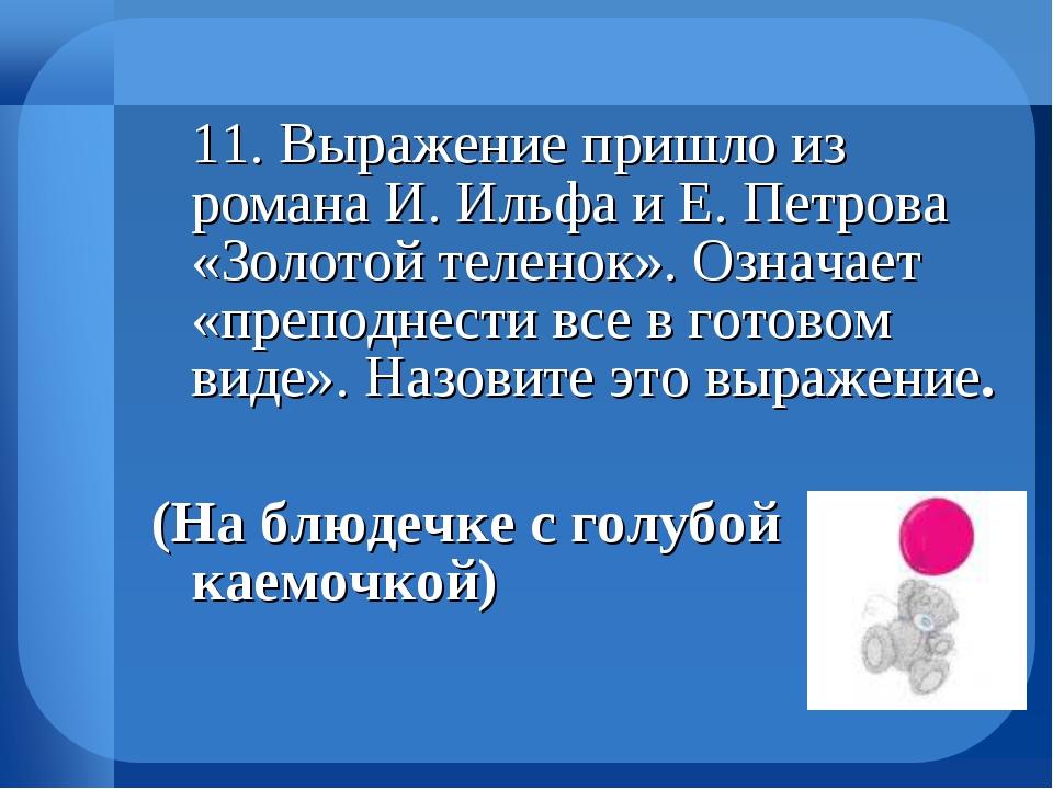 11. Выражение пришло из романа И. Ильфа и Е. Петрова «Золотой теленок». Озна...