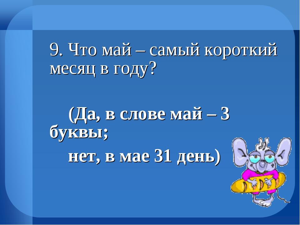 9. Что май – самый короткий месяц в году? (Да, в слове май – 3 буквы; не...