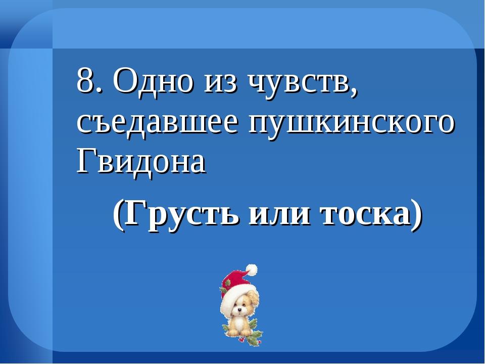 8. Одно из чувств, съедавшее пушкинского Гвидона (Грусть или тоска)