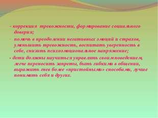 - коррекция тревожности, формирование социального доверия; помочь в преодолен