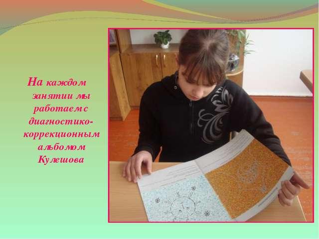 На каждом занятии мы работаем с диагностико-коррекционным альбомом Кулешова