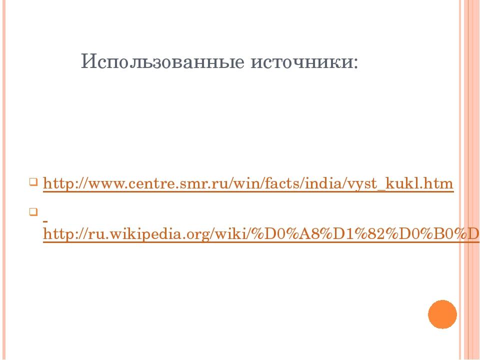 Использованные источники: http://www.centre.smr.ru/win/facts/india/vyst_kukl....