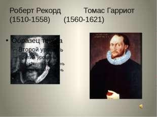 Роберт Рекорд Томас Гарриот (1510-1558)(1560-1621)