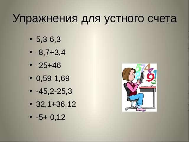 Упражнения для устного счета 5,3-6,3 -8,7+3,4 -25+46 0,59-1,69 -45,2-25,3 3...
