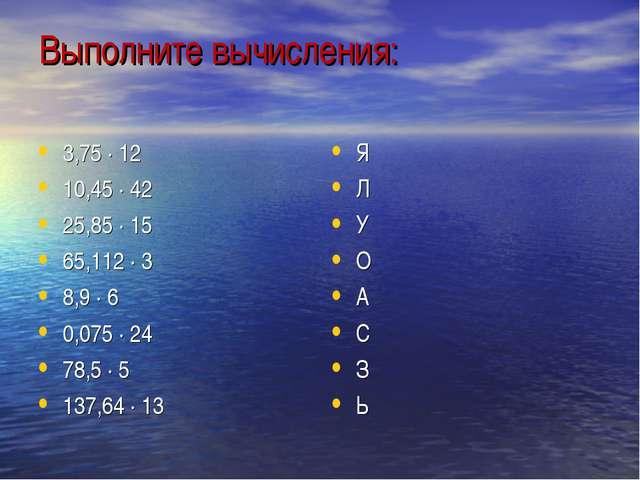 Выполните вычисления: 3,75 · 12 10,45 · 42 25,85 · 15 65,112 · 3 8,9 · 6 0,07...