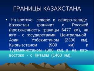ГРАНИЦЫ КАЗАХСТАНА На востоке, севере и северо-западе Казахстан граничит с Ро