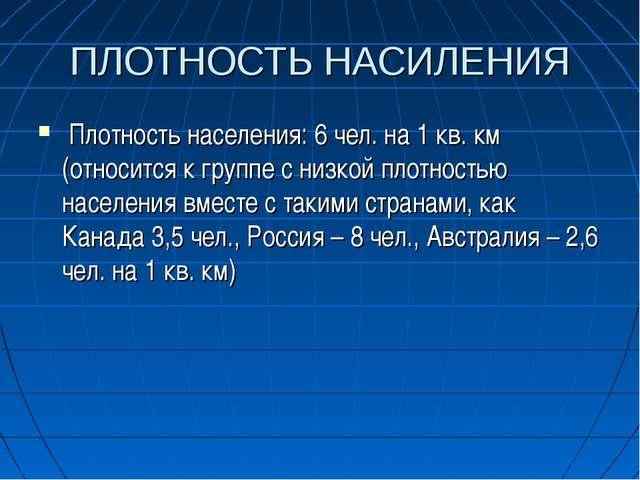 ПЛОТНОСТЬ НАСИЛЕНИЯ Плотность населения: 6 чел. на 1 кв. км (относится к груп...