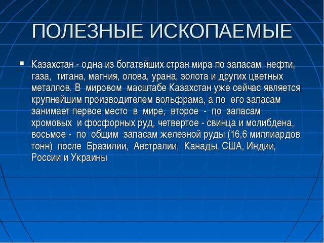 ПОЛЕЗНЫЕ ИСКОПАЕМЫЕ Казахстан - одна из богатейших стран мира по запасам нефт...