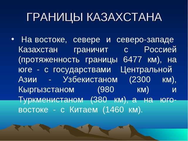 ГРАНИЦЫ КАЗАХСТАНА На востоке, севере и северо-западе Казахстан граничит с Ро...