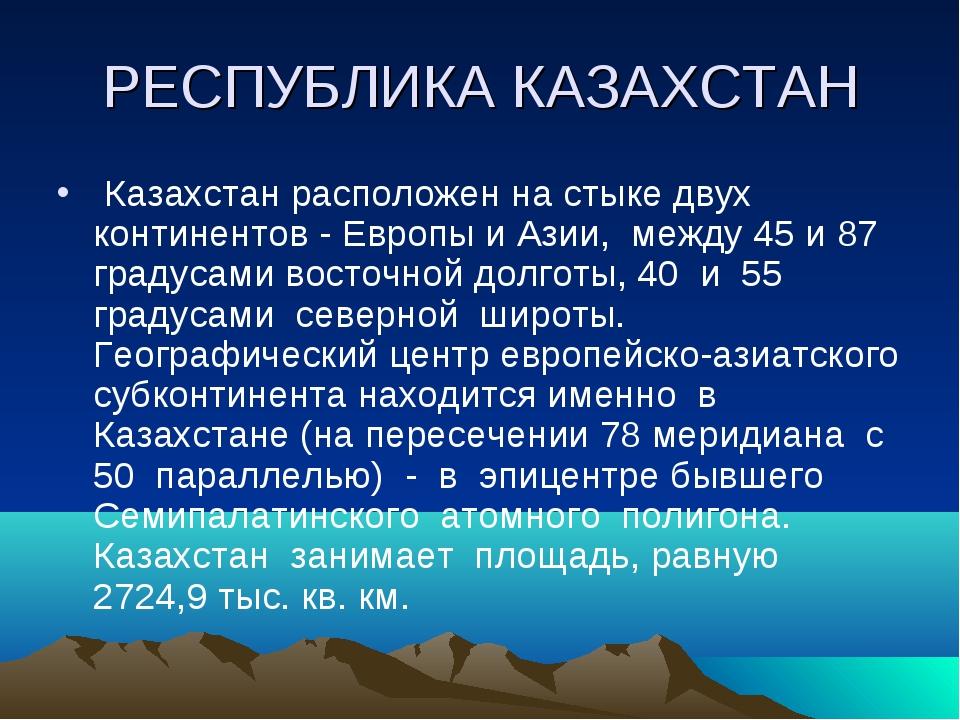 РЕСПУБЛИКА КАЗАХСТАН Казахстан расположен на стыке двух континентов - Европы...