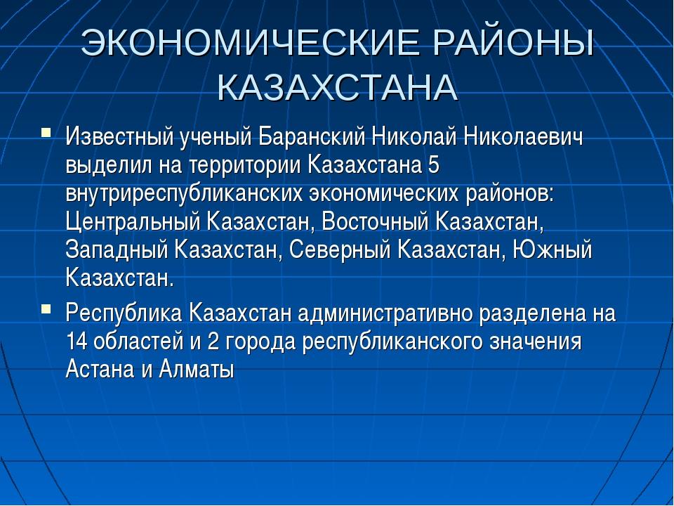 ЭКОНОМИЧЕСКИЕ РАЙОНЫ КАЗАХСТАНА Известный ученый Баранский Николай Николаевич...