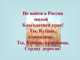 Не найти в России милой Благодатней края! Ты, Кубань, кормилица, Ты, Кубань,