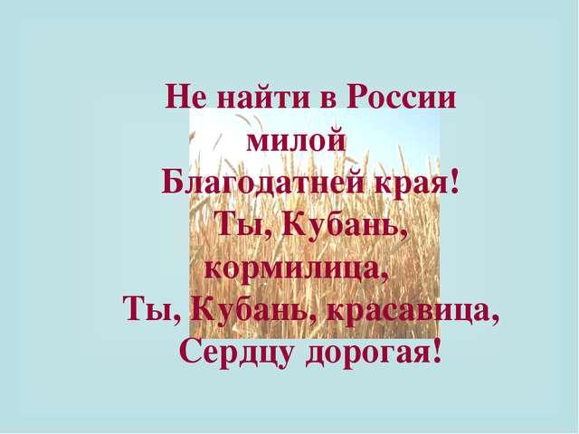 Не найти в России милой Благодатней края! Ты, Кубань, кормилица, Ты, Кубань,...