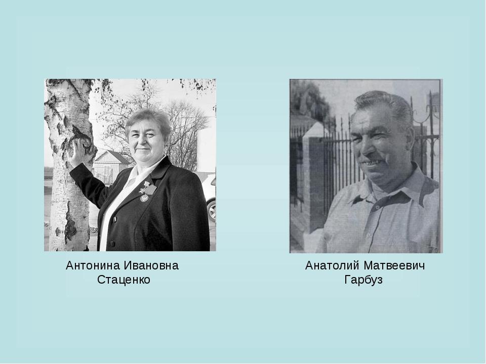 Анатолий Матвеевич Гарбуз Антонина Ивановна Стаценко