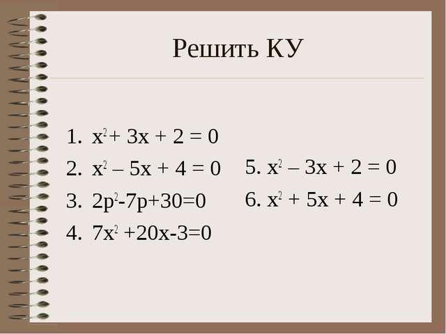 Решить КУ х2 + 3х + 2 = 0 х2 – 5х + 4 = 0 2p2-7p+30=0 7х2 +20х-3=0 5. х2 – 3х...