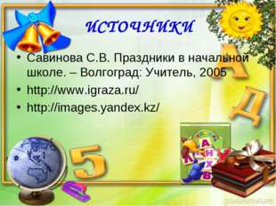 ИСТОЧНИКИ Савинова С.В. Праздники в начальной школе. – Волгоград: Учитель, 20