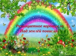 Разноцветное коромысло Над землёй повисло. Разноцветное коромысло Над землёй