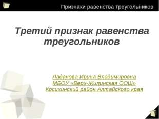 Признаки равенства треугольников Ладанова Ирина Владимировна МБОУ «Верх-Жили
