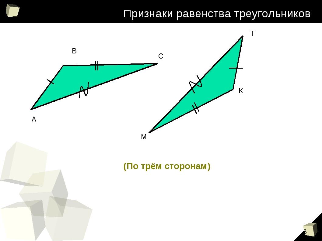 Признаки равенства треугольников А В С М Т К (По трём сторонам) *