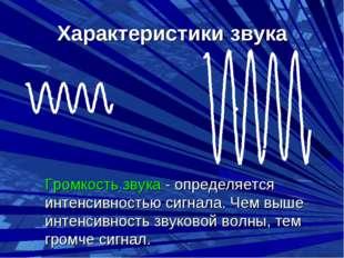 Характеристики звука Громкость звука - определяется интенсивностью сигнала.